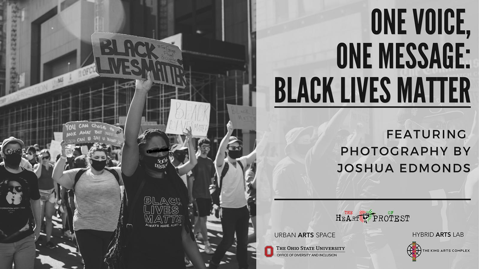 "One Voice, One Message exhibition Banner. The left half of the rectangular image shows Black Lives Matter protestors marching (from left to right) and holding signs that read ""BLACK LIVES MATTER."" The right half of the image has text that reads: One Voice, One Message: Black Lives Matter; featuring photography by Joshua Edmonds. At the bottom of the right half of the image, five sponsors are listed with their logos."