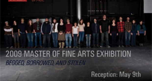 2009 Master of Fine Arts Exhibition: Begged, Borrowed and Stolen. Reception May 9th.